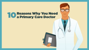 10-Reasons-Why-You-Need--a-Primary-Care-Doctor7x4